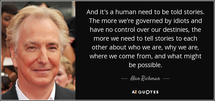 Quote And It S A Human Need To Be Told Stories The More We Re Governed By Idiots And Have Alan Rickman 24 51 27